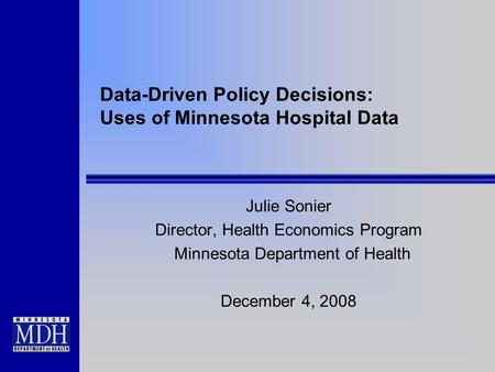 Data-Driven Policy Decisions: Uses of Minnesota Hospital Data Julie Sonier Director, Health Economics Program Minnesota Department of Health December 4,