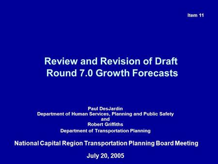 Review and Revision of Draft Round 7.0 Growth Forecasts Paul DesJardin Department of Human Services, Planning and Public Safety and Robert Griffiths Department.