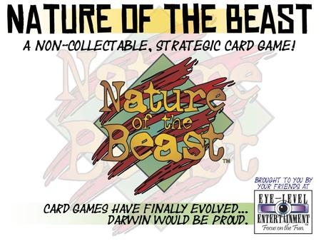 A non-collectable, strategic card game! Card games have finally evolved... Darwin would be proud. Nature of the Beast Brought to you by your friends at.