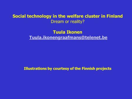 Social technology in the welfare cluster in Finland Dream or reality? Tuula Ikonen Illustrations by courtesy of the Finnish.