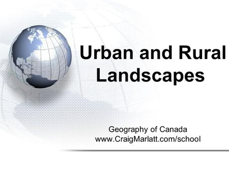 Geography of Canada www.CraigMarlatt.com/school Urban and Rural Landscapes.