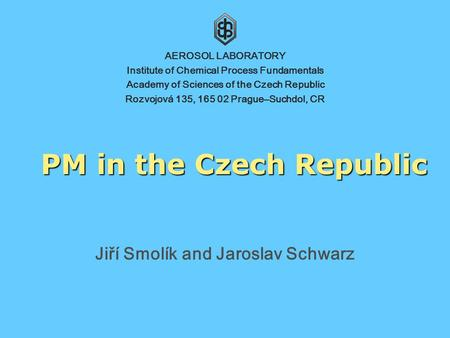 PM in the Czech Republic Jiří Smolík and Jaroslav Schwarz AEROSOL LABORATORY Institute of Chemical Process Fundamentals Academy of Sciences of the Czech.