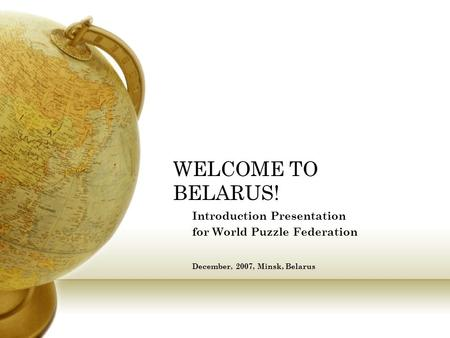 WELCOME TO BELARUS! Introduction Presentation for World Puzzle Federation December, 2007, Minsk, Belarus.