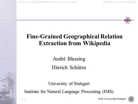 Fine-Grained Geographical Relation Extraction from WikipediaAndre Blessing and Hinrich Schütze 1/20 IMS Universität Stuttgart Fine-Grained Geographical.
