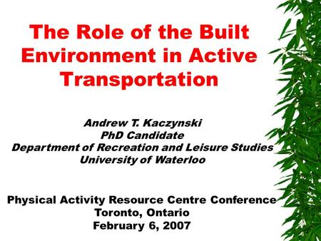 The Role of the Built Environment in Active Transportation Andrew T. Kaczynski PhD Candidate Department of Recreation and Leisure Studies University of.