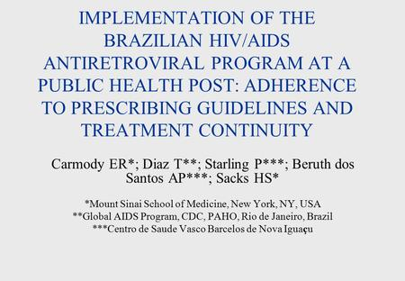 IMPLEMENTATION OF THE BRAZILIAN HIV/AIDS ANTIRETROVIRAL PROGRAM AT A PUBLIC HEALTH POST: ADHERENCE TO PRESCRIBING GUIDELINES AND TREATMENT CONTINUITY Carmody.