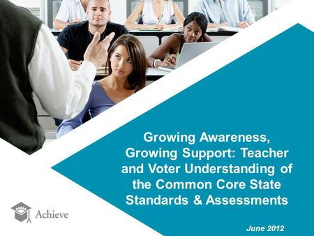 Growing Awareness, Growing Support: Teacher and Voter Understanding of the Common Core State Standards & Assessments June 2012.