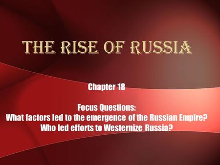 The Rise of Russia Chapter 18 Focus Questions: What factors led to the emergence of the Russian Empire? Who led efforts to Westernize Russia?
