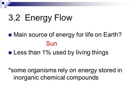 3.2 Energy Flow Main source of energy for life on Earth? Sun Less than 1% used by living things *some organisms rely on energy stored in inorganic chemical.
