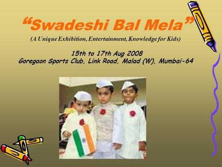 """ Swadeshi Bal Mela "" (A Unique Exhibition, Entertainment, Knowledge for Kids) 15th to 17th Aug 2008 Goregaon Sports Club, Link Road, Malad (W), Mumbai-64."