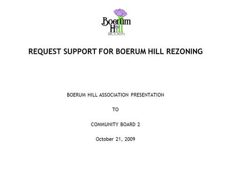 REQUEST SUPPORT FOR BOERUM HILL REZONING BOERUM HILL ASSOCIATION PRESENTATION TO COMMUNITY BOARD 2 October 21, 2009.