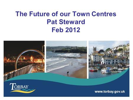 Www.torbay.gov.uk The Future of our Town Centres Pat Steward Feb 2012.