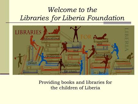 Welcome to the Libraries for Liberia Foundation Providing books and libraries for the children of Liberia.