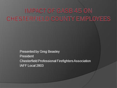 Presented by Greg Beasley President Chesterfield Professional Firefighters Association IAFF Local 2803.