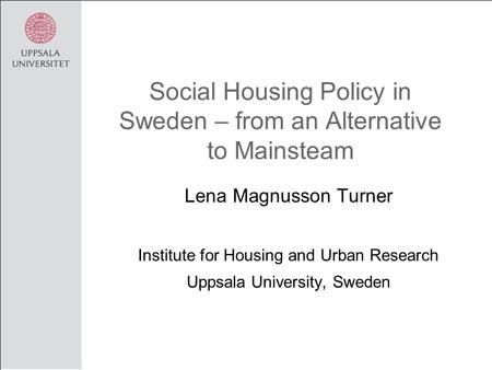 Social Housing Policy in Sweden – from an Alternative to Mainsteam Lena Magnusson Turner Institute for Housing and Urban Research Uppsala University, Sweden.