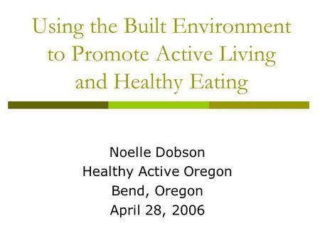 Using the Built Environment to Promote Active Living and Healthy Eating Noelle Dobson Healthy Active Oregon Bend, Oregon April 28, 2006.