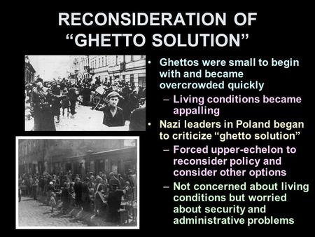 "RECONSIDERATION OF ""GHETTO SOLUTION"" Ghettos were small to begin with and became overcrowded quickly –Living conditions became appalling Nazi leaders in."