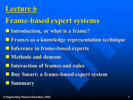 © Negnevitsky, Pearson Education, 2005 1 Introduction, or what is a frame? Introduction, or what is a frame? Frames as a knowledge representation technique.