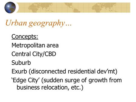 Urban geography… Concepts: Metropolitan area Central City/CBD Suburb Exurb (disconnected residential dev'mt) 'Edge City' (sudden surge of growth from business.
