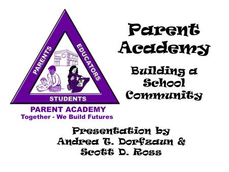 Parent Academy Building a School Community Presentation by Andrea T. Dorfzaun & Scott D. Ross.