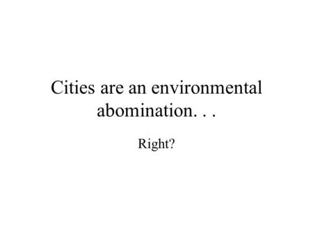 Cities are an environmental abomination... Right?.