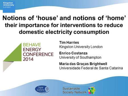 Notions of 'house' and notions of 'home' their importance for interventions to reduce domestic electricity consumption Tim Harries Kingston University.