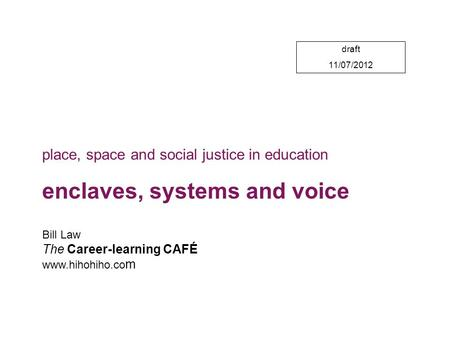 Draft 11/07/2012 Bill Law The Career-learning CAFÉ www.hihohiho.co m place, space and social justice in education enclaves, systems and voice.