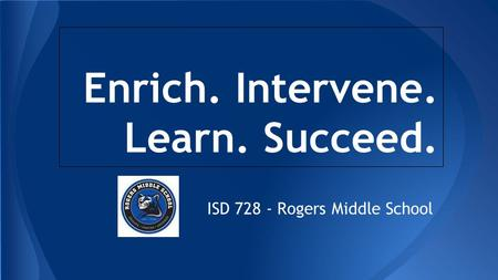 Enrich. Intervene. Learn. Succeed. ISD 728 - Rogers Middle School.