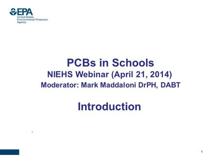 1 PCBs in Schools NIEHS Webinar (April 21, 2014) Moderator: Mark Maddaloni DrPH, DABT Introduction `