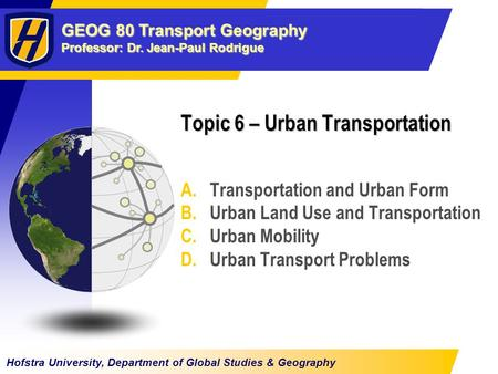 GEOG 80 Transport Geography Professor: Dr. Jean-Paul Rodrigue Hofstra University, Department of Global Studies & Geography Topic 6 – Urban Transportation.