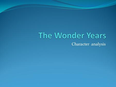 Character analysis. The Wonder Years Setting Southern California suburb Late 1960s to mid 1970s Very turbulent time in America; changing values, generational.