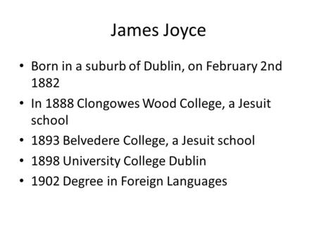 James Joyce Born in a suburb of Dublin, on February 2nd 1882 In 1888 Clongowes Wood College, a Jesuit school 1893 Belvedere College, a Jesuit school 1898.