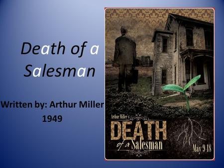 Death of a Salesman Written by: Arthur Miller 1949.