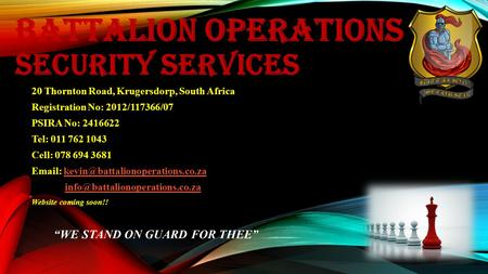 BATTALION OPERATIONS SECURITY SERVICES 20 Thornton Road, Krugersdorp, South Africa Registration No: 2012/117366/07 PSIRA No: 2416622 Tel: 011 762 1043.