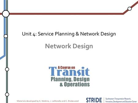 Materials developed by K. Watkins, J. LaMondia and C. Brakewood Network Design Unit 4: Service Planning & Network Design.