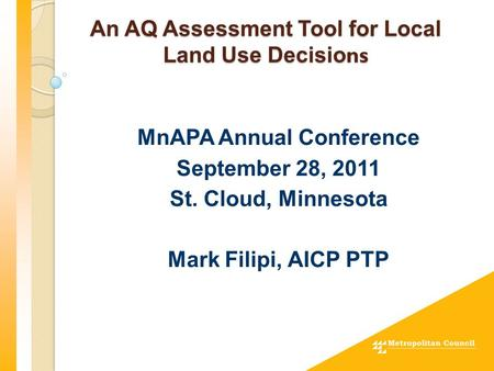 An AQ Assessment Tool for Local Land Use Decisio ns MnAPA Annual Conference September 28, 2011 St. Cloud, Minnesota Mark Filipi, AICP PTP.