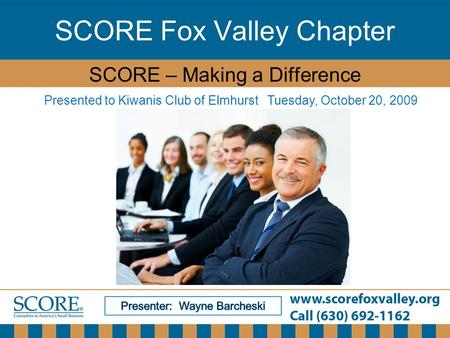 SCORE Fox Valley Chapter SCORE – Making a Difference Presented to Kiwanis Club of Elmhurst Tuesday, October 20, 2009.