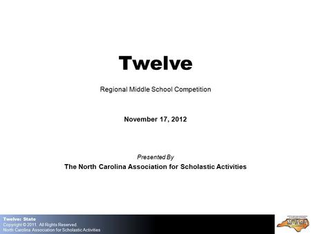 Twelve: State Copyright © 2011. All Rights Reserved. North Carolina Association for Scholastic Activities Twelve Regional Middle School Competition November.