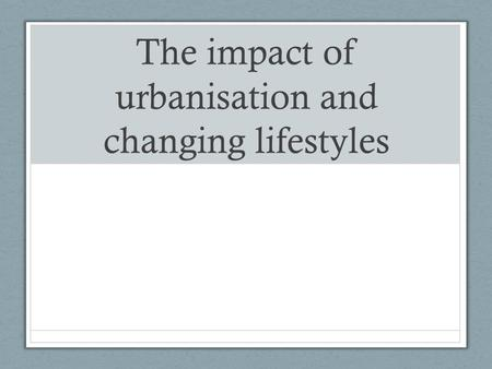 The impact of urbanisation and changing lifestyles.