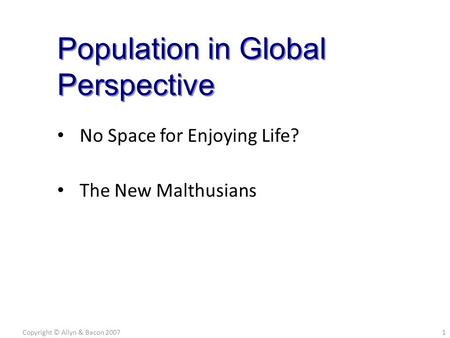 No Space for Enjoying Life? The New Malthusians Copyright © Allyn & Bacon 20071 Population in Global Perspective.