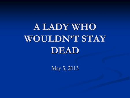A LADY WHO WOULDN'T STAY DEAD May 5, 2013. Acts 9:32-35 32 Now as Peter was traveling through all those regions, he came down also to the saints who lived.