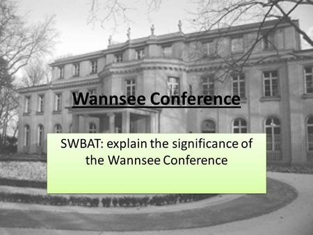 Wannsee Conference SWBAT: explain the significance of the Wannsee Conference.