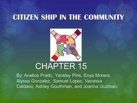 CHAPTER 15 By: Anelice Prado, Yarisley Piris, Enya Morera, Alyssa Gonzalez, Samuel Lopez, Vanessa Caldaso, Ashley Gouthman, and Joanna Guzman. CITIZEN.
