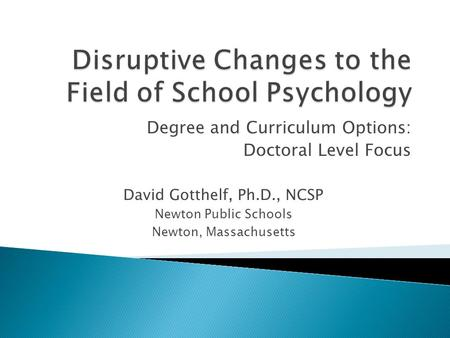 Degree and Curriculum Options: Doctoral Level Focus David Gotthelf, Ph.D., NCSP Newton Public Schools Newton, Massachusetts.