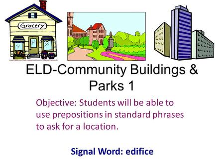 ELD-Community Buildings & Parks 1 Objective: Students will be able to use prepositions in standard phrases to ask for a location. Signal Word: edifice.