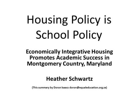 Housing Policy is School Policy Economically Integrative Housing Promotes Academic Success in Montgomery Country, Maryland Heather Schwartz (This summary.
