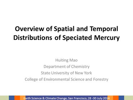Earth Science & Climate Change, San Francisco, 28 -30 July 2014 Overview of Spatial and Temporal Distributions of Speciated Mercury Huiting Mao Department.