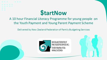 $ tartNow A 10 hour Financial Literacy Programme for young people on the Youth Payment and Young Parent Payment Scheme Delivered by New Zealand Federation.