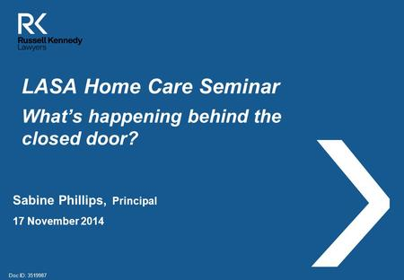 LASA Home Care Seminar What's happening behind the closed door? Sabine Phillips, Principal 17 November 2014 Doc ID: 3519987.