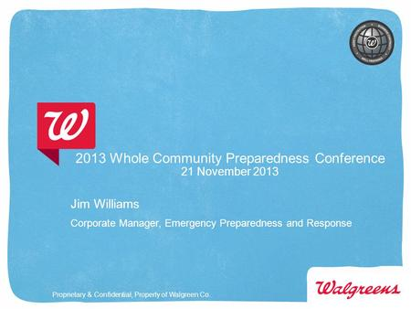 Proprietary & Confidential, Property of Walgreen Co. 2013 Whole Community Preparedness Conference 21 November 2013 Jim Williams Corporate Manager, Emergency.